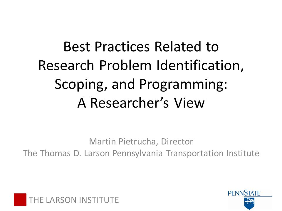 Best Practices Related to Research Problem Identification, Scoping, and Programming: A Researcher's View Martin Pietrucha, Director The Thomas D.