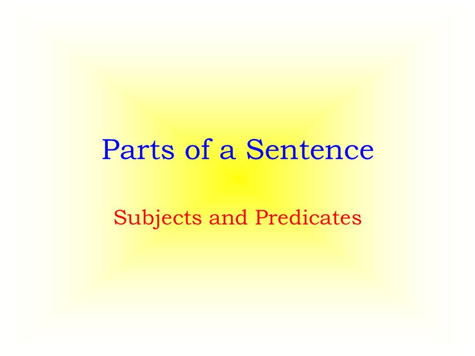Parts of a Sentence Subjects and Predicates
