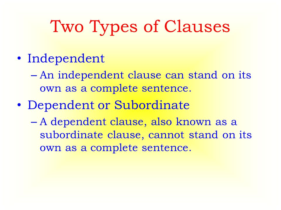Two Types of Clauses Independent – An independent clause can stand on its own as a complete sentence.