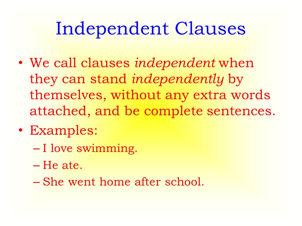 Independent Clauses We call clauses independent when they can stand independently by themselves, without any extra words attached, and be complete sentences.