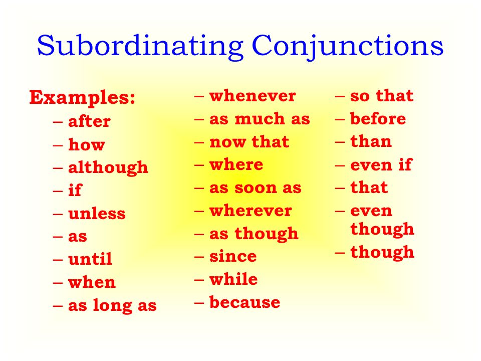 Subordinating Conjunctions Examples: – after – how – although – if – unless – as – until – when – as long as – whenever – as much as – now that – where – as soon as – wherever – as though – since – while – because – so that – before – than – even if – that – even though – though