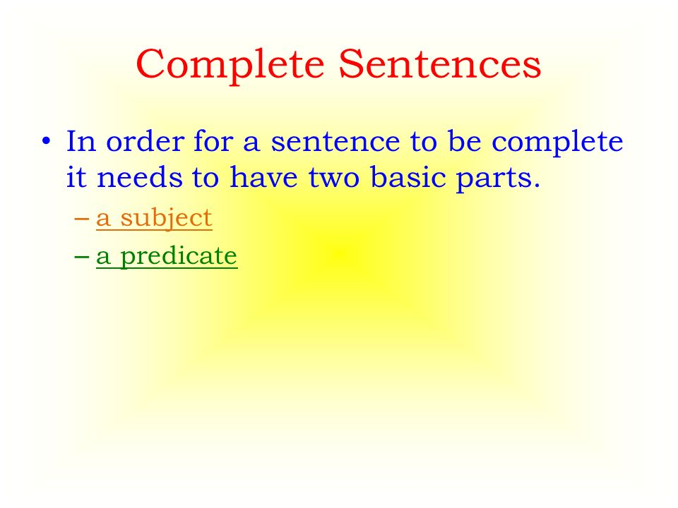 Complete Sentences In order for a sentence to be complete it needs to have two basic parts.