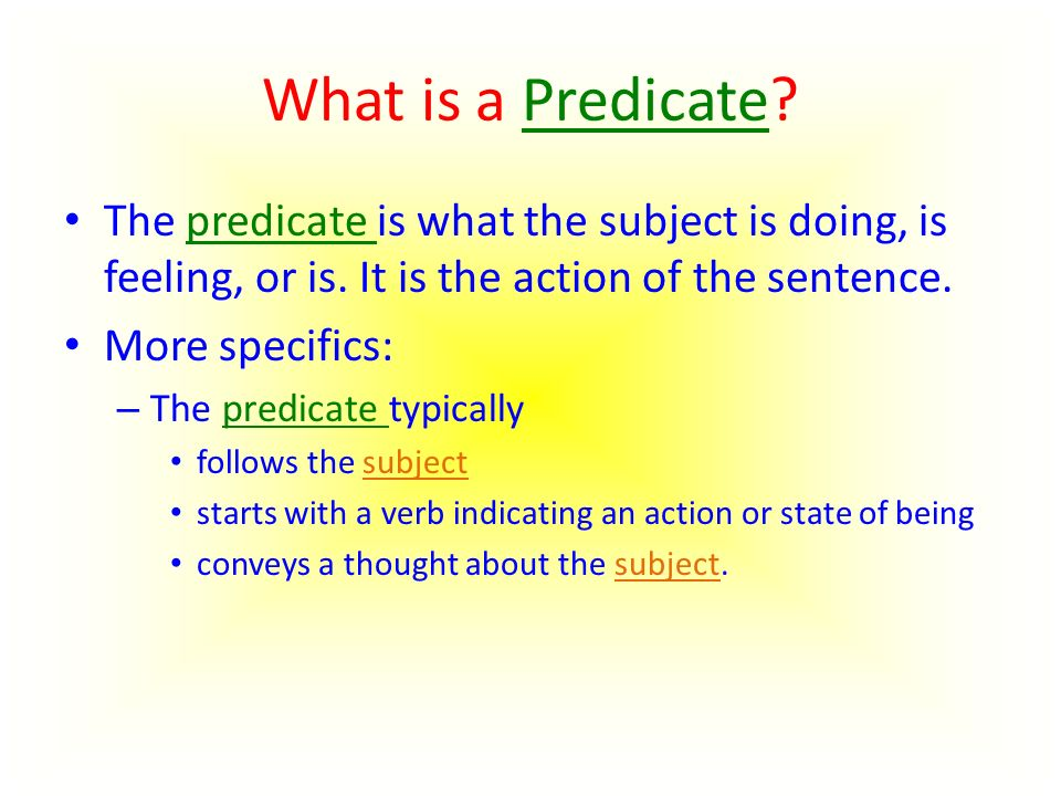 What is a Predicate. The predicate is what the subject is doing, is feeling, or is.