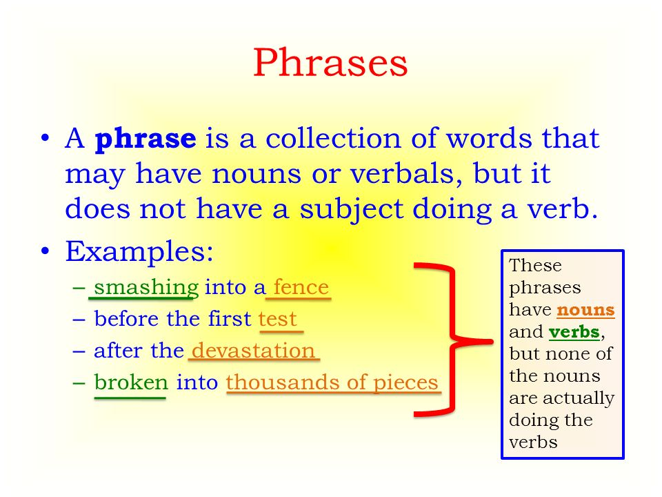 Phrases A phrase is a collection of words that may have nouns or verbals, but it does not have a subject doing a verb.