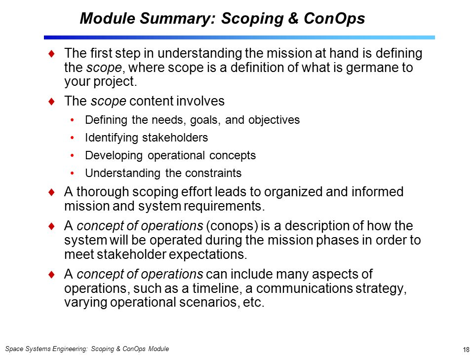 Space Systems Engineering: Scoping & ConOps Module 18 Module Summary: Scoping & ConOps  The first step in understanding the mission at hand is defining the scope, where scope is a definition of what is germane to your project.