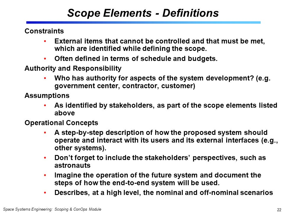 Space Systems Engineering: Scoping & ConOps Module 22 Scope Elements - Definitions Constraints External items that cannot be controlled and that must be met, which are identified while defining the scope.