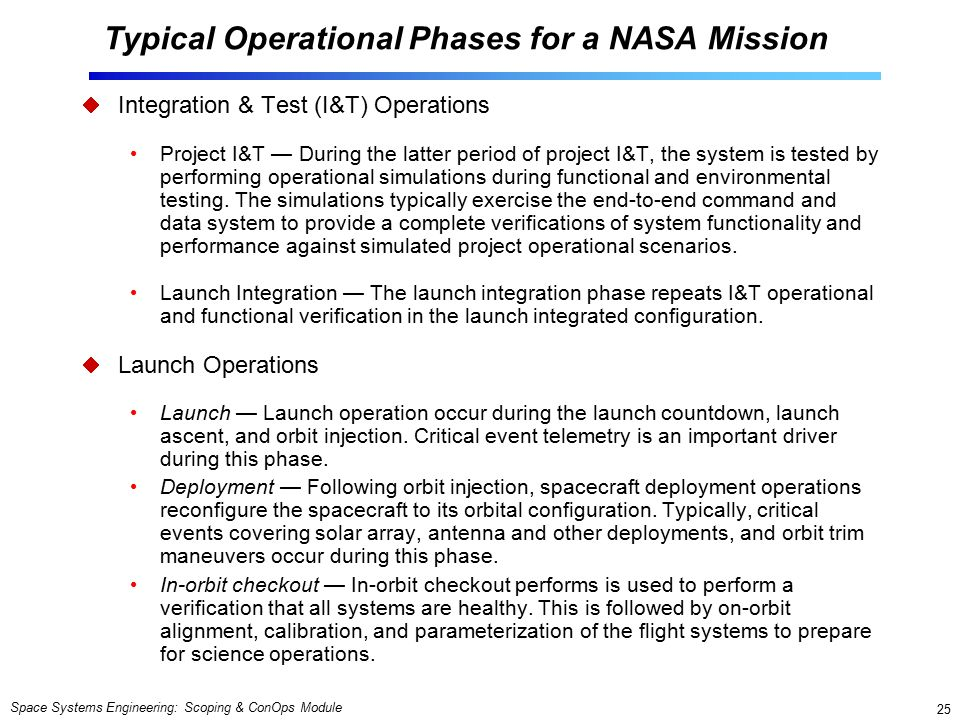 Space Systems Engineering: Scoping & ConOps Module 25 Typical Operational Phases for a NASA Mission  Integration & Test (I&T) Operations Project I&T — During the latter period of project I&T, the system is tested by performing operational simulations during functional and environmental testing.