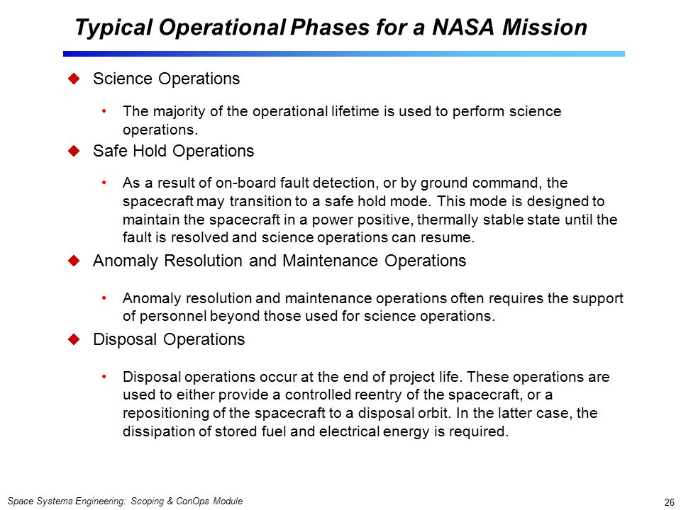 Space Systems Engineering: Scoping & ConOps Module 26 Typical Operational Phases for a NASA Mission  Science Operations The majority of the operational lifetime is used to perform science operations.