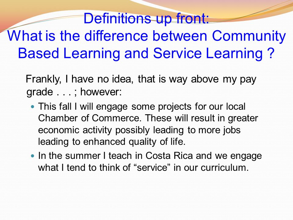Definitions up front: What is the difference between Community Based Learning and Service Learning .