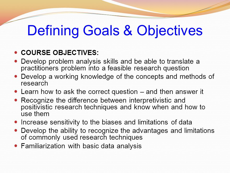 Defining Goals & Objectives COURSE OBJECTIVES: Develop problem analysis skills and be able to translate a practitioners problem into a feasible research question Develop a working knowledge of the concepts and methods of research Learn how to ask the correct question – and then answer it Recognize the difference between interpretivistic and positivistic research techniques and know when and how to use them Increase sensitivity to the biases and limitations of data Develop the ability to recognize the advantages and limitations of commonly used research techniques Familiarization with basic data analysis