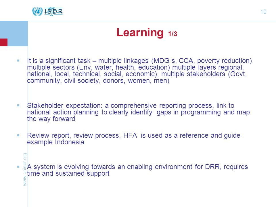 10 Learning 1/3  It is a significant task – multiple linkages (MDG s, CCA, poverty reduction) multiple sectors (Env, water, health, education) multiple layers regional, national, local, technical, social, economic), multiple stakeholders (Govt, community, civil society, donors, women, men)  Stakeholder expectation: a comprehensive reporting process, link to national action planning to clearly identify gaps in programming and map the way forward  Review report, review process, HFA is used as a reference and guide- example Indonesia  A system is evolving towards an enabling environment for DRR, requires time and sustained support