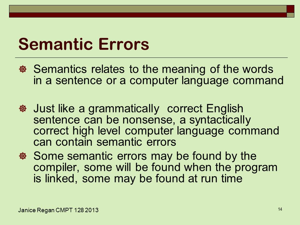 Janice Regan CMPT Semantic Errors  Semantics relates to the meaning of the words in a sentence or a computer language command  Just like a grammatically correct English sentence can be nonsense, a syntactically correct high level computer language command can contain semantic errors  Some semantic errors may be found by the compiler, some will be found when the program is linked, some may be found at run time