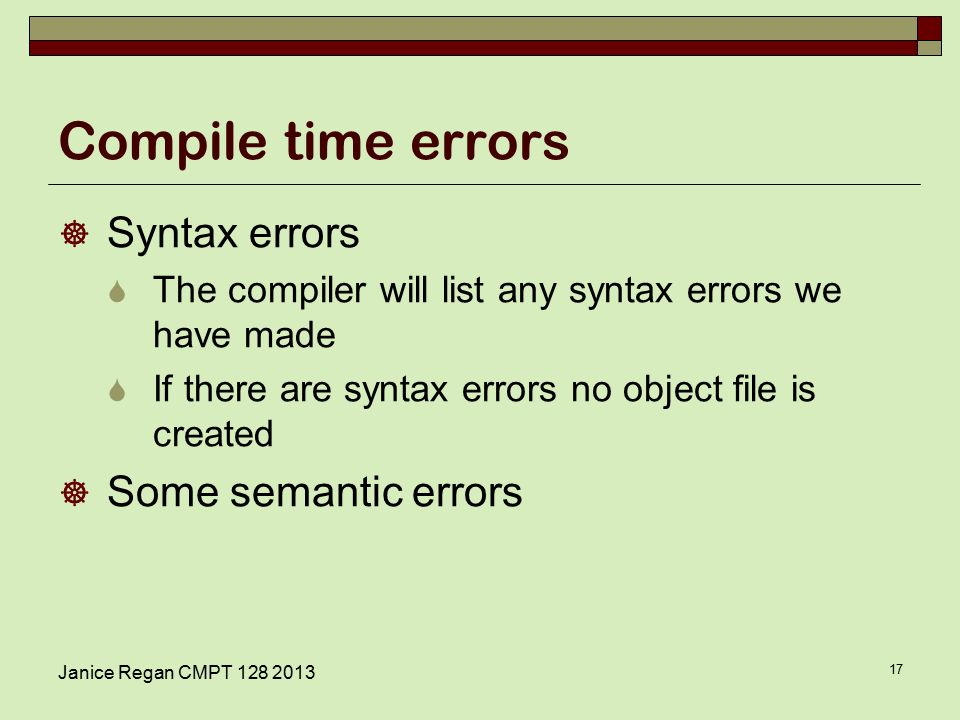 Compile time errors  Syntax errors  The compiler will list any syntax errors we have made  If there are syntax errors no object file is created  Some semantic errors Janice Regan CMPT