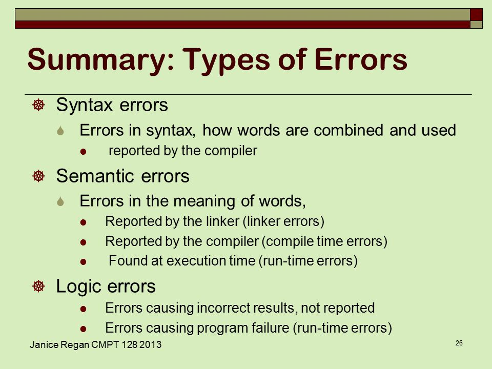 Janice Regan CMPT Summary: Types of Errors  Syntax errors  Errors in syntax, how words are combined and used reported by the compiler  Semantic errors  Errors in the meaning of words, Reported by the linker (linker errors) Reported by the compiler (compile time errors) Found at execution time (run-time errors)  Logic errors Errors causing incorrect results, not reported Errors causing program failure (run-time errors)