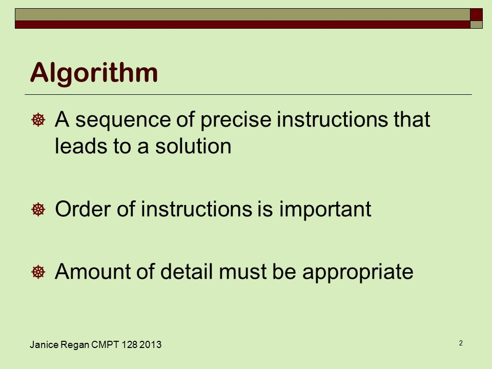 Algorithm  A sequence of precise instructions that leads to a solution  Order of instructions is important  Amount of detail must be appropriate Janice Regan CMPT