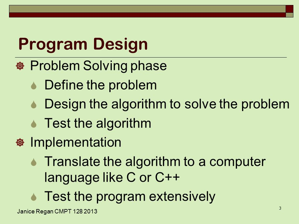 Program Design  Problem Solving phase  Define the problem  Design the algorithm to solve the problem  Test the algorithm  Implementation  Translate the algorithm to a computer language like C or C++  Test the program extensively Janice Regan CMPT
