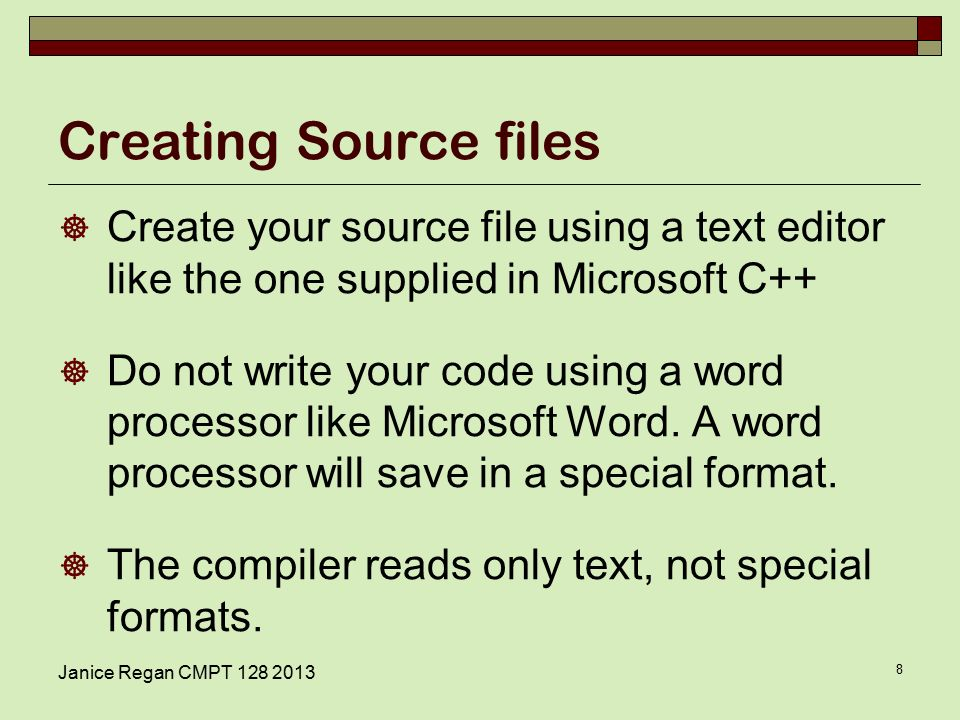 Janice Regan CMPT Creating Source files  Create your source file using a text editor like the one supplied in Microsoft C++  Do not write your code using a word processor like Microsoft Word.