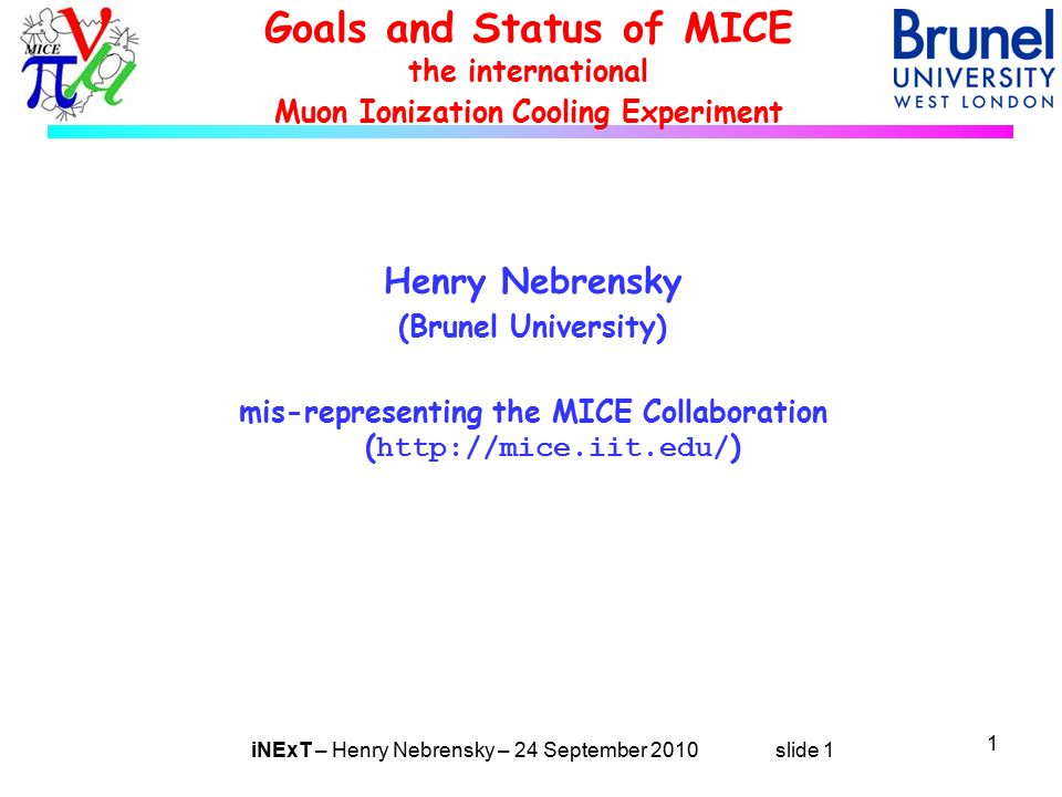 iNExT – Henry Nebrensky – 24 September 2010 slide 1 Goals and Status of MICE the international Muon Ionization Cooling Experiment Henry Nebrensky (Brunel University) mis-representing the MICE Collaboration (   ) 1