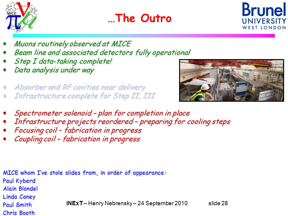 iNExT – Henry Nebrensky – 24 September 2010 slide 28 …The Outro  Muons routinely observed at MICE  Beam line and associated detectors fully operational  Step I data-taking complete.