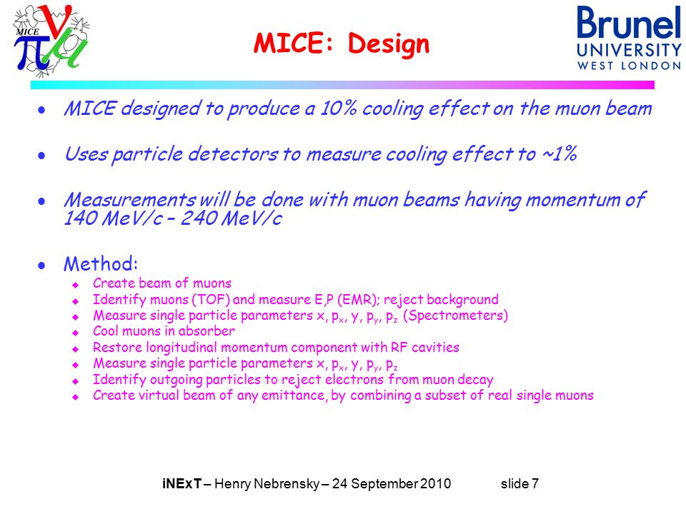 iNExT – Henry Nebrensky – 24 September 2010 slide 7 MICE: Design  MICE designed to produce a 10% cooling effect on the muon beam  Uses particle detectors to measure cooling effect to ~1%  Measurements will be done with muon beams having momentum of 140 MeV/c – 240 MeV/c  Method: u Create beam of muons u Identify muons (TOF) and measure E,P (EMR); reject background u Measure single particle parameters x, p x, y, p y, p z (Spectrometers) u Cool muons in absorber u Restore longitudinal momentum component with RF cavities u Measure single particle parameters x, p x, y, p y, p z u Identify outgoing particles to reject electrons from muon decay u Create virtual beam of any emittance, by combining a subset of real single muons