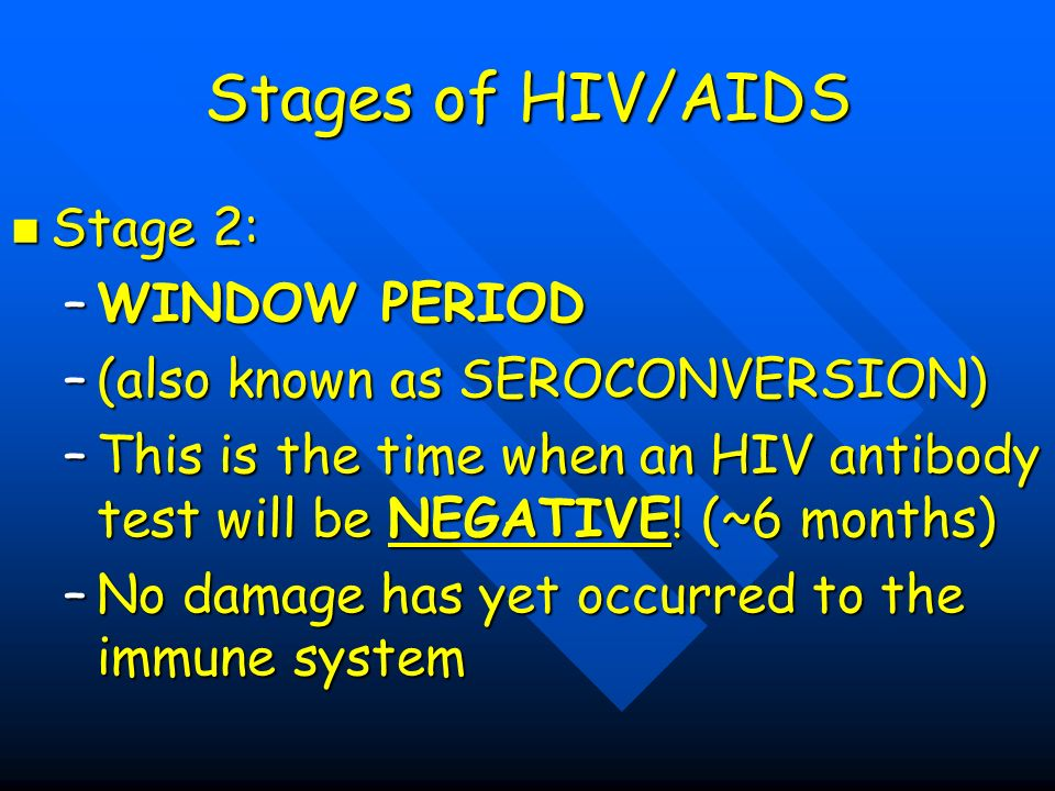 Stages of HIV/AIDS Stage 2: Stage 2: –WINDOW PERIOD –(also known as SEROCONVERSION) –This is the time when an HIV antibody test will be NEGATIVE.