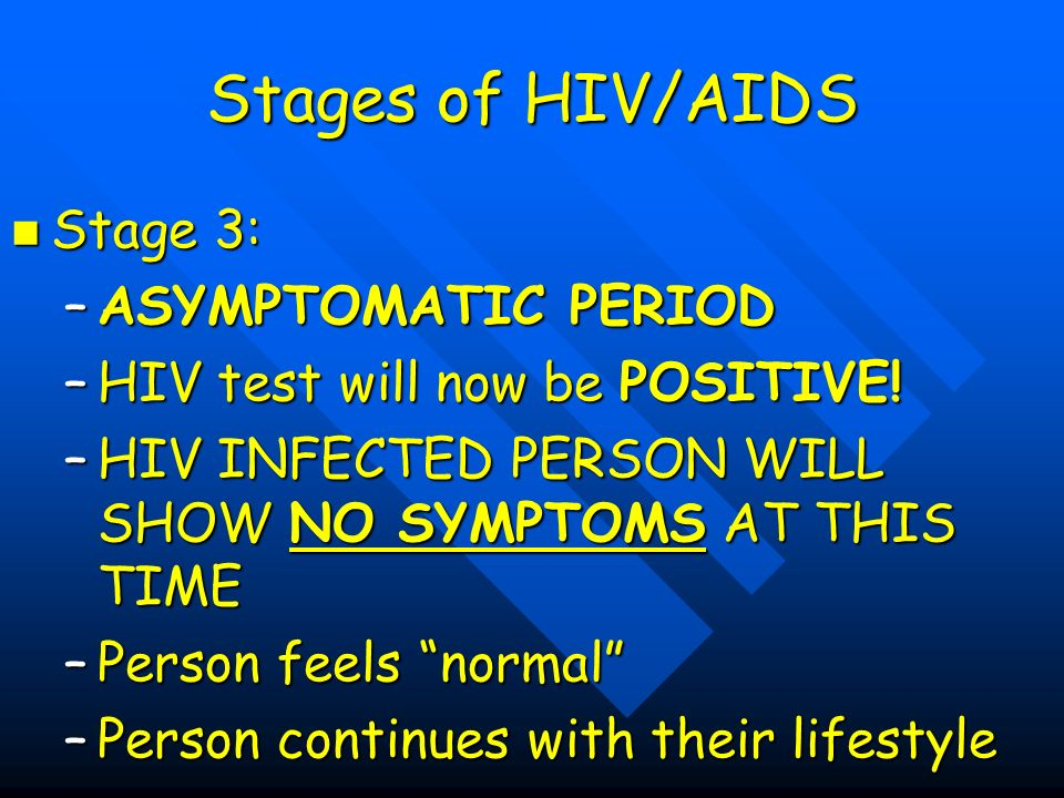 Stages of HIV/AIDS Stage 3: Stage 3: –ASYMPTOMATIC PERIOD –HIV test will now be POSITIVE.
