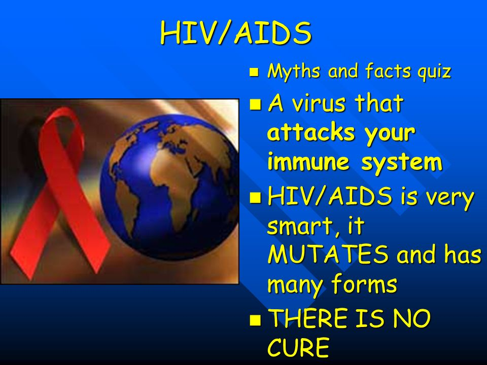 HIV/AIDS Myths and facts quiz A virus that attacks your immune system HIV/AIDS is very smart, it MUTATES and has many forms THERE IS NO CURE
