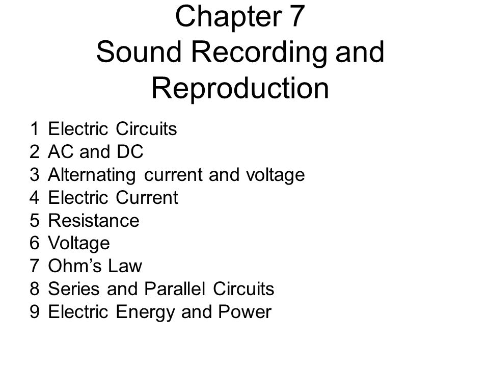 Chapter 7 Sound Recording and Reproduction 1Electric Circuits 2AC and DC 3Alternating current and voltage 4Electric Current 5Resistance 6Voltage 7Ohm's Law 8Series and Parallel Circuits 9Electric Energy and Power