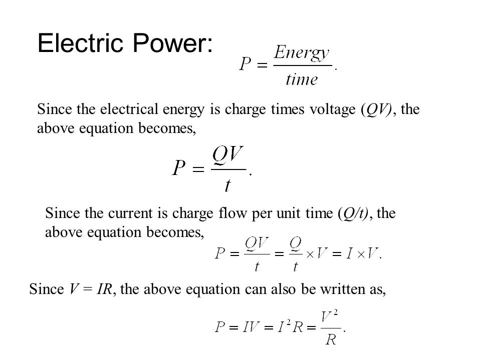 Electric Power: Since the electrical energy is charge times voltage (QV), the above equation becomes, Since the current is charge flow per unit time (Q/t), the above equation becomes, Since V = IR, the above equation can also be written as,
