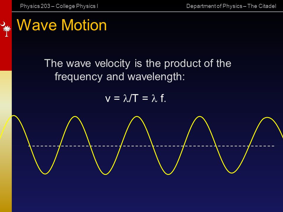 Physics 203 – College Physics I Department of Physics – The Citadel Wave Motion The wave velocity is the product of the frequency and wavelength: v = /T = f.