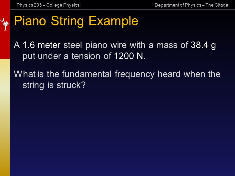 Physics 203 – College Physics I Department of Physics – The Citadel Piano String Example A 1.6 meter steel piano wire with a mass of 38.4 g put under a tension of 1200 N.