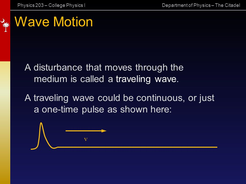 Physics 203 – College Physics I Department of Physics – The Citadel Wave Motion A disturbance that moves through the medium is called a traveling wave.