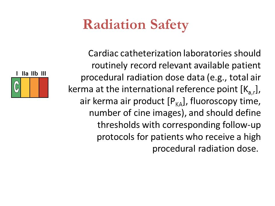 Cardiac catheterization laboratories should routinely record relevant available patient procedural radiation dose data (e.g., total air kerma at the international reference point [K a,r ], air kerma air product [P KA ], fluoroscopy time, number of cine images), and should define thresholds with corresponding follow-up protocols for patients who receive a high procedural radiation dose.