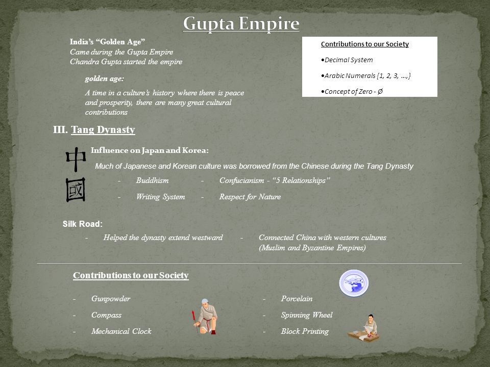 India's Golden Age Came during the Gupta Empire Chandra Gupta started the empire golden age: A time in a culture's history where there is peace and prosperity, there are many great cultural contributions Contributions to our Society  Decimal System  Arabic Numerals {1, 2, 3, …,}  Concept of Zero - Ø III.