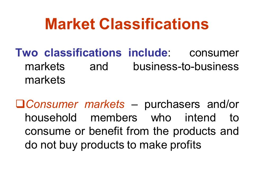 Market Classifications Two classifications include: consumer markets and business-to-business markets  Consumer markets – purchasers and/or household members who intend to consume or benefit from the products and do not buy products to make profits