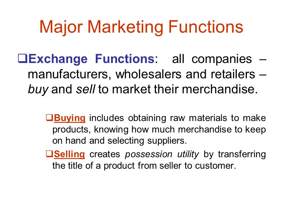 Major Marketing Functions  Exchange Functions: all companies – manufacturers, wholesalers and retailers – buy and sell to market their merchandise.