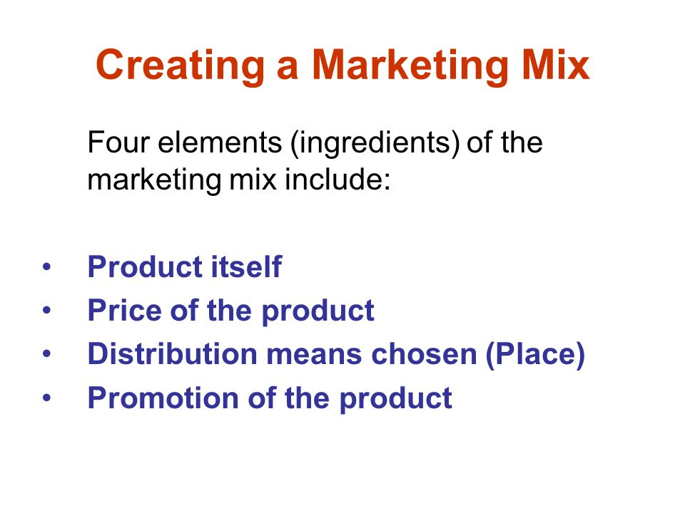 Creating a Marketing Mix Four elements (ingredients) of the marketing mix include: Product itself Price of the product Distribution means chosen (Place) Promotion of the product