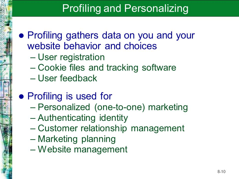 8-10 Profiling and Personalizing Profiling gathers data on you and your website behavior and choices –User registration –Cookie files and tracking sof