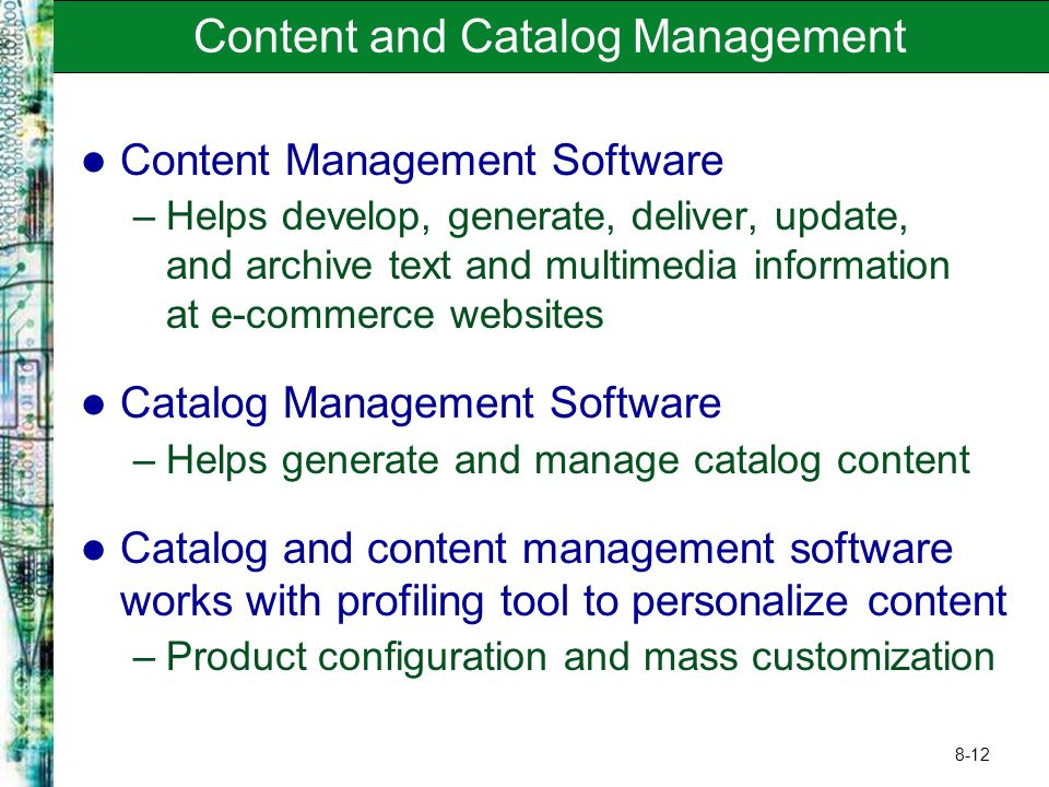 8-12 Content and Catalog Management Content Management Software –Helps develop, generate, deliver, update, and archive text and multimedia information