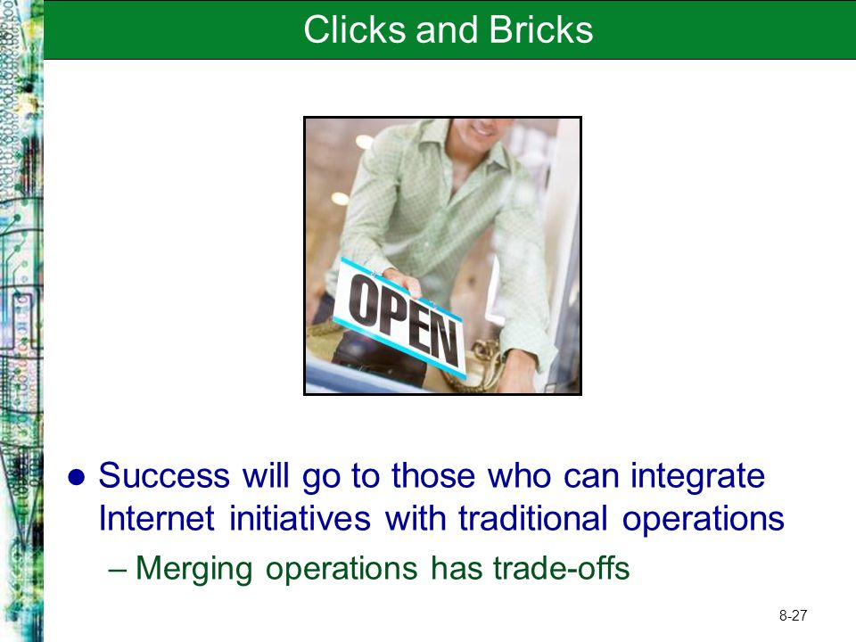 8-27 Clicks and Bricks Success will go to those who can integrate Internet initiatives with traditional operations –Merging operations has trade-offs