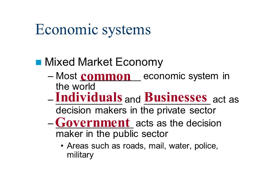 Economic systems Mixed Market Economy –Most ___________ economic system in the world –____________ and ____________ act as decision makers in the private sector –______________ acts as the decision maker in the public sector Areas such as roads, mail, water, police, military common IndividualsBusinesses Government