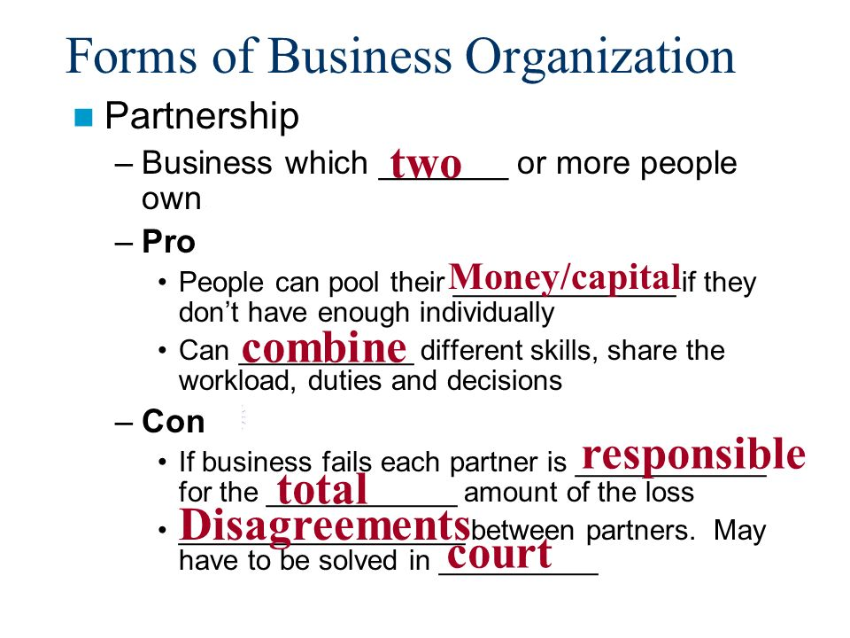 Forms of Business Organization Partnership –Business which _______ or more people own.