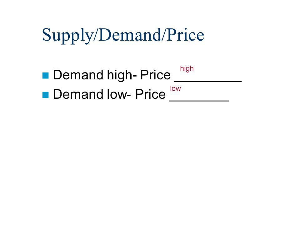 Supply/Demand/Price Demand high- Price _________ Demand low- Price ________ high low