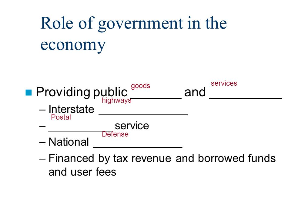 Role of government in the economy Providing public _______ and __________ –Interstate ______________ –__________ service –National ______________ –Financed by tax revenue and borrowed funds and user fees goods services highways Postal Defense