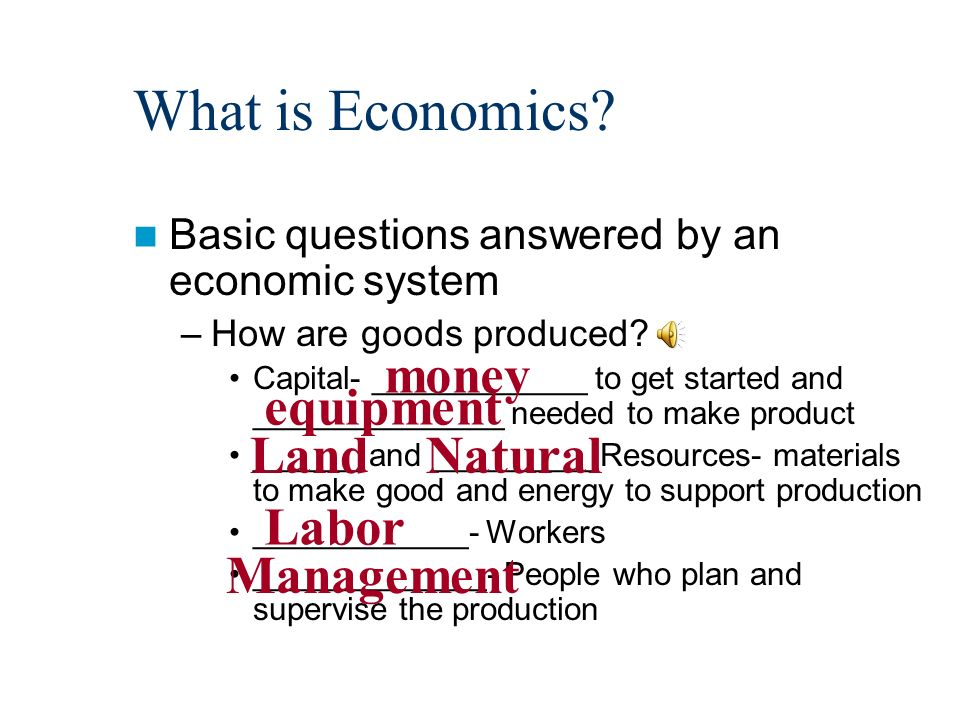 What is Economics. Basic questions answered by an economic system –How are goods produced.