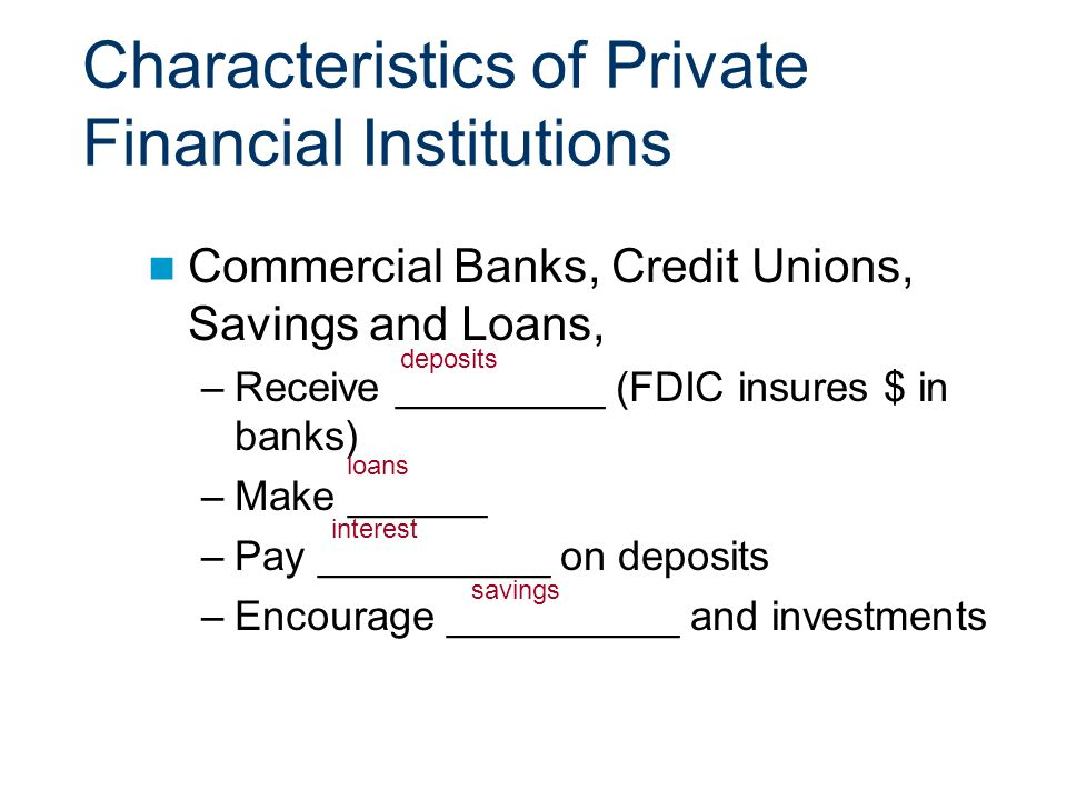 Characteristics of Private Financial Institutions Commercial Banks, Credit Unions, Savings and Loans, –Receive _________ (FDIC insures $ in banks) –Make ______ –Pay __________ on deposits –Encourage __________ and investments deposits loans interest savings