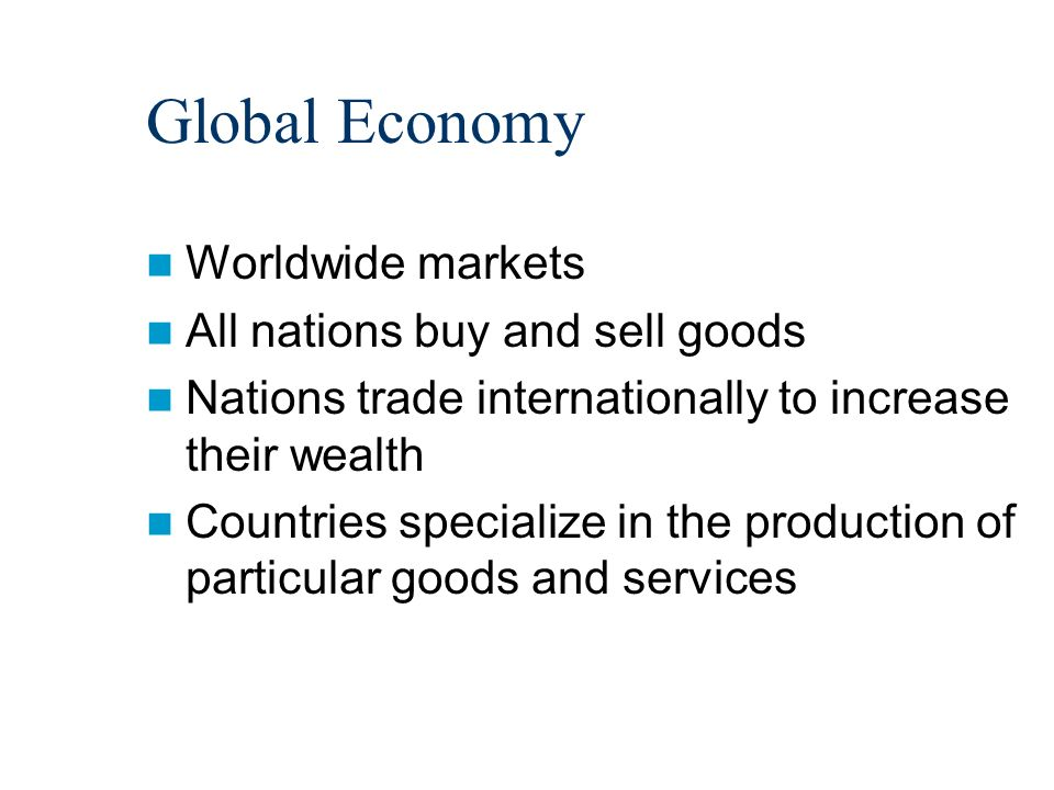 Global Economy Worldwide markets All nations buy and sell goods Nations trade internationally to increase their wealth Countries specialize in the production of particular goods and services