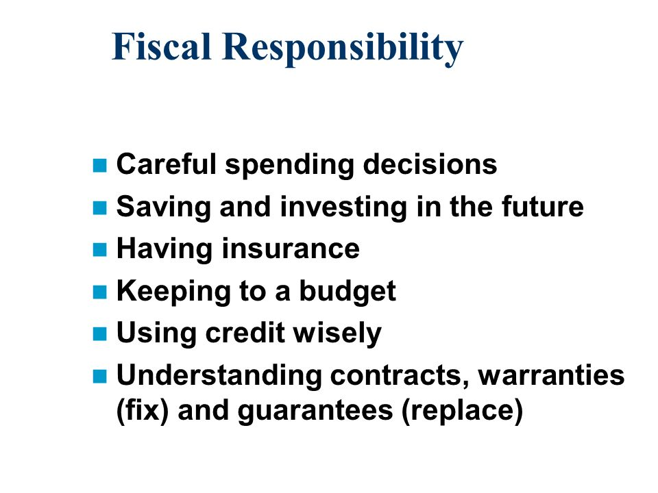 Fiscal Responsibility Careful spending decisions Saving and investing in the future Having insurance Keeping to a budget Using credit wisely Understanding contracts, warranties (fix) and guarantees (replace)