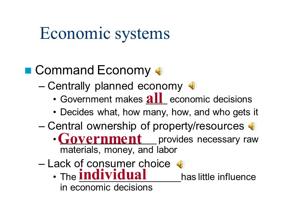 Economic systems Command Economy –Centrally planned economy Government makes ____ economic decisions Decides what, how many, how, and who gets it –Central ownership of property/resources __________________ provides necessary raw materials, money, and labor –Lack of consumer choice The ___________________has little influence in economic decisions all Government individual