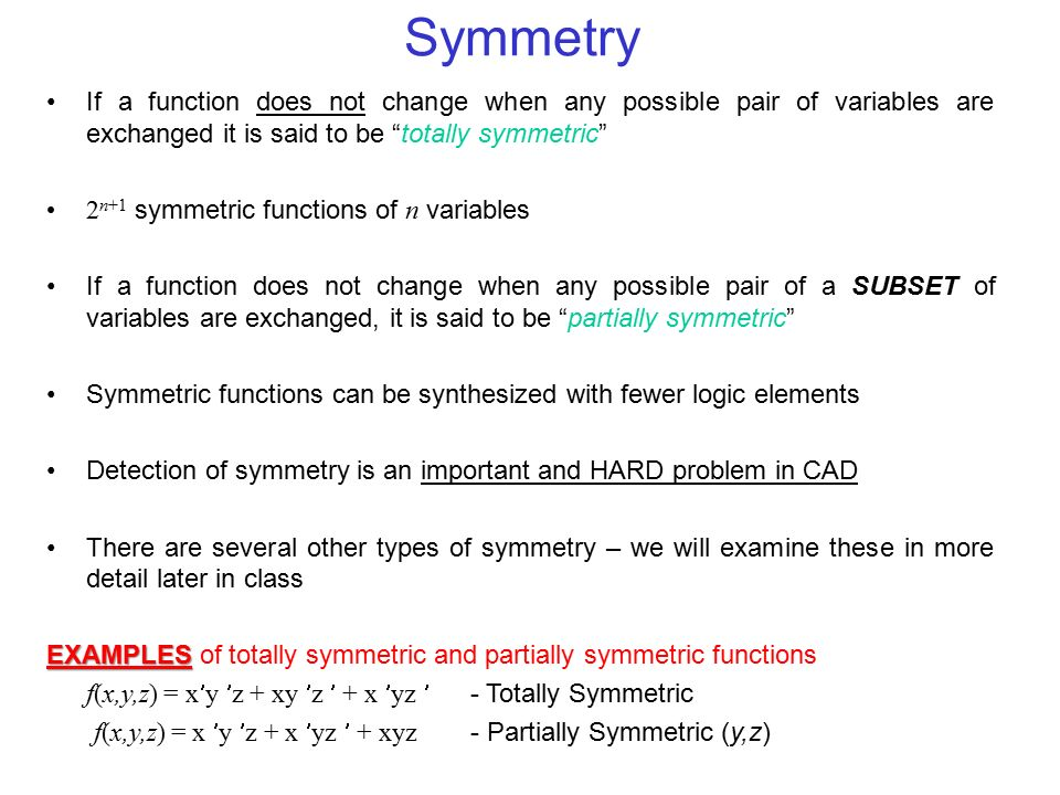 Symmetry If a function does not change when any possible pair of variables are exchanged it is said to be totally symmetric 2 n+1 symmetric functions of n variables If a function does not change when any possible pair of a SUBSET of variables are exchanged, it is said to be partially symmetric Symmetric functions can be synthesized with fewer logic elements Detection of symmetry is an important and HARD problem in CAD There are several other types of symmetry – we will examine these in more detail later in class EXAMPLES EXAMPLES of totally symmetric and partially symmetric functions f(x,y,z) = xy z + xy z + x yz - Totally Symmetric f(x,y,z) = x y z + x yz + xyz - Partially Symmetric (y,z)